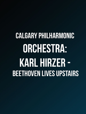 Calgary Philharmonic Orchestra Karl Hirzer Beethoven Lives Upstairs, Southern Alberta Jubilee Auditorium, Calgary