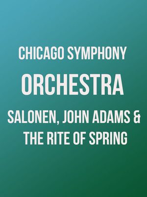 Chicago Symphony Orchestra: Salonen, John Adams and The Rite of Spring Poster