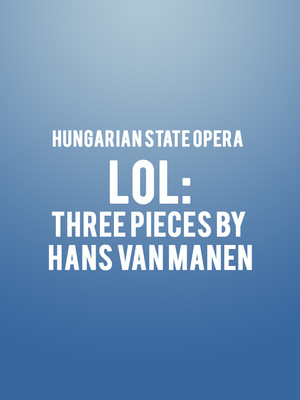 Hungarian State Opera - LOL: Three Pieces by Hans van Manen Poster