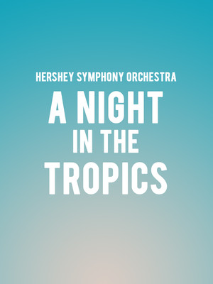 Hershey Symphony Orchestra - A Night in the Tropics at Hershey Theatre