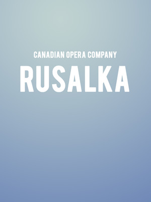 Canadian Opera Company Rusalka, Four Seasons Centre, Toronto