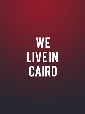We Live In Cairo at American Repertory Theater at Loeb Drama Center