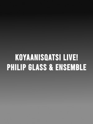 Koyaanisqatsi Live! Performed by Philip Glass & Ensemble Poster