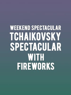 Weekend Spectacular - Tchaikovsky Spectacular with Fireworks Poster